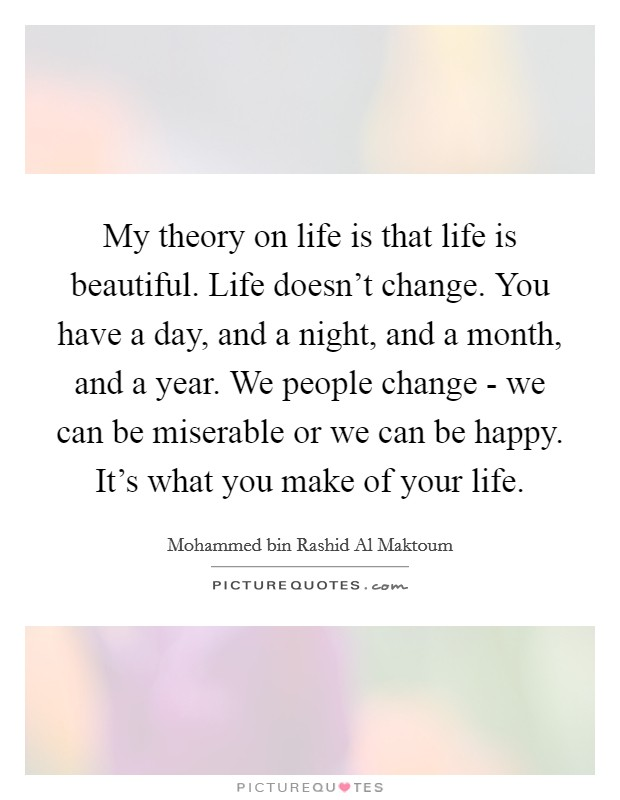 My theory on life is that life is beautiful. Life doesn't change. You have a day, and a night, and a month, and a year. We people change - we can be miserable or we can be happy. It's what you make of your life Picture Quote #1