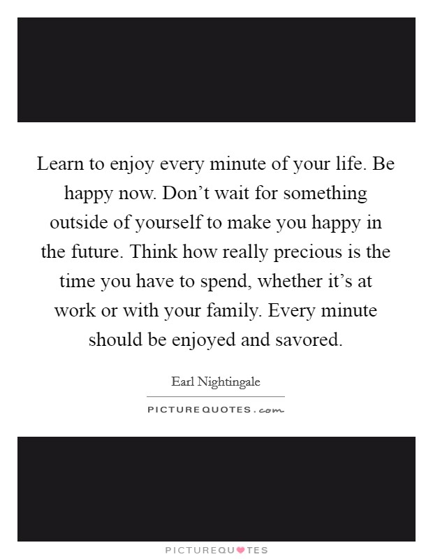 Learn to enjoy every minute of your life. Be happy now. Don't wait for something outside of yourself to make you happy in the future. Think how really precious is the time you have to spend, whether it's at work or with your family. Every minute should be enjoyed and savored Picture Quote #1