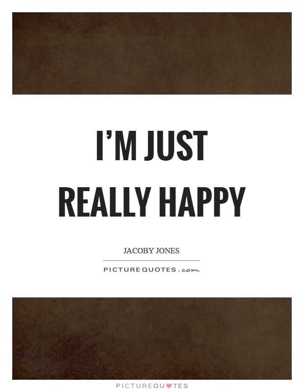I'm just really happy Picture Quote #1