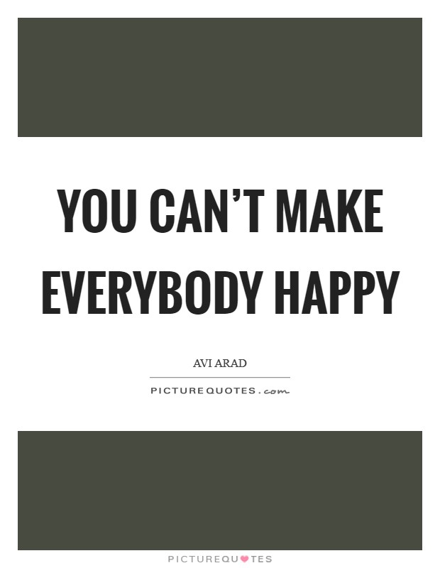 You can't make everybody happy Picture Quote #1
