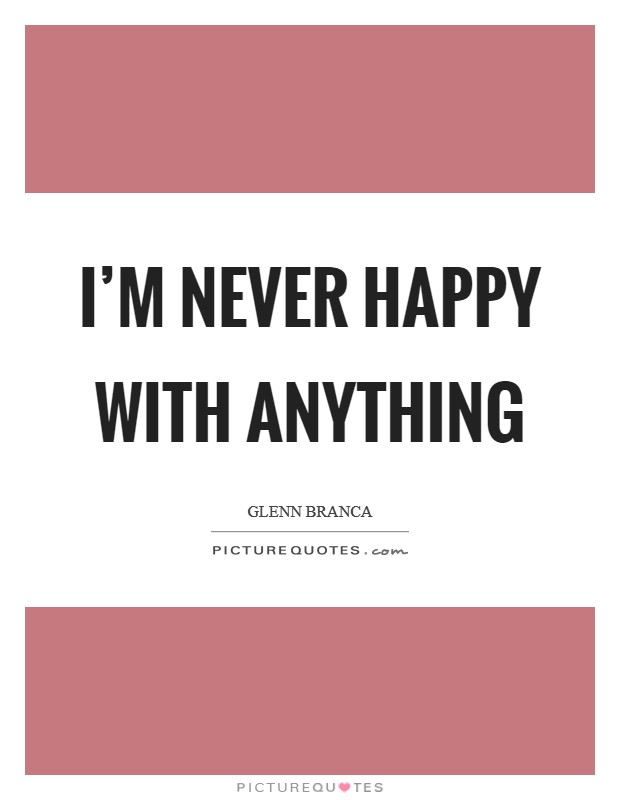 I'm never happy with anything Picture Quote #1