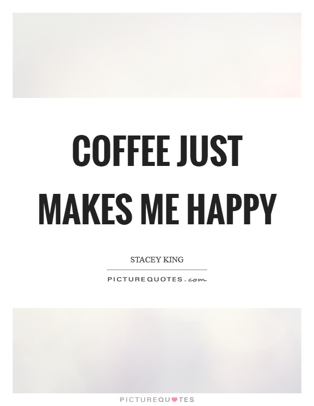 Coffee just makes me happy Picture Quote #1