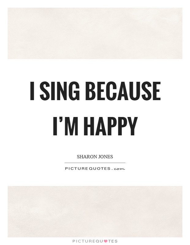 I sing because I'm happy Picture Quote #1