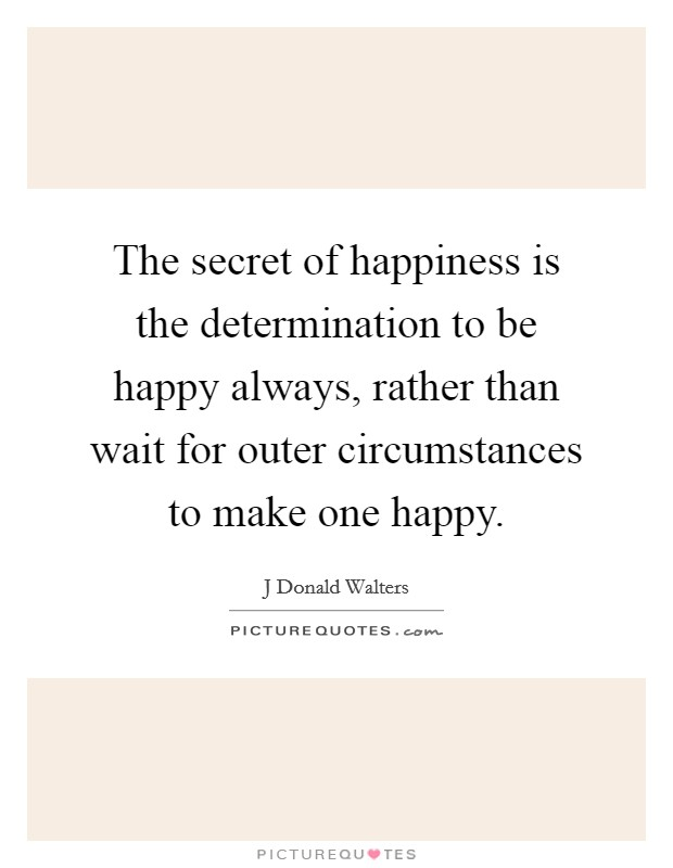 The secret of happiness is the determination to be happy always, rather than wait for outer circumstances to make one happy. Picture Quote #1