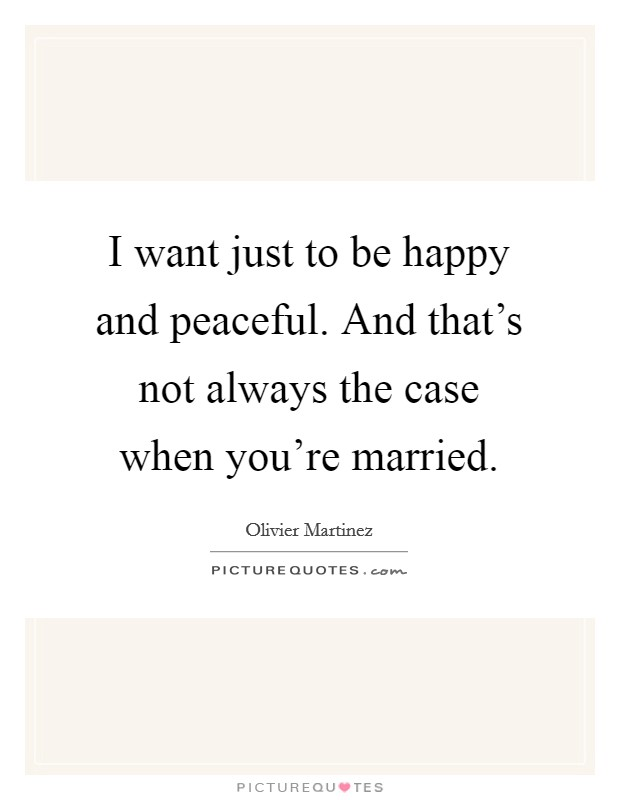 I want just to be happy and peaceful. And that's not always the case when you're married Picture Quote #1