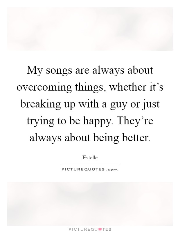 My songs are always about overcoming things, whether it's breaking up with a guy or just trying to be happy. They're always about being better Picture Quote #1