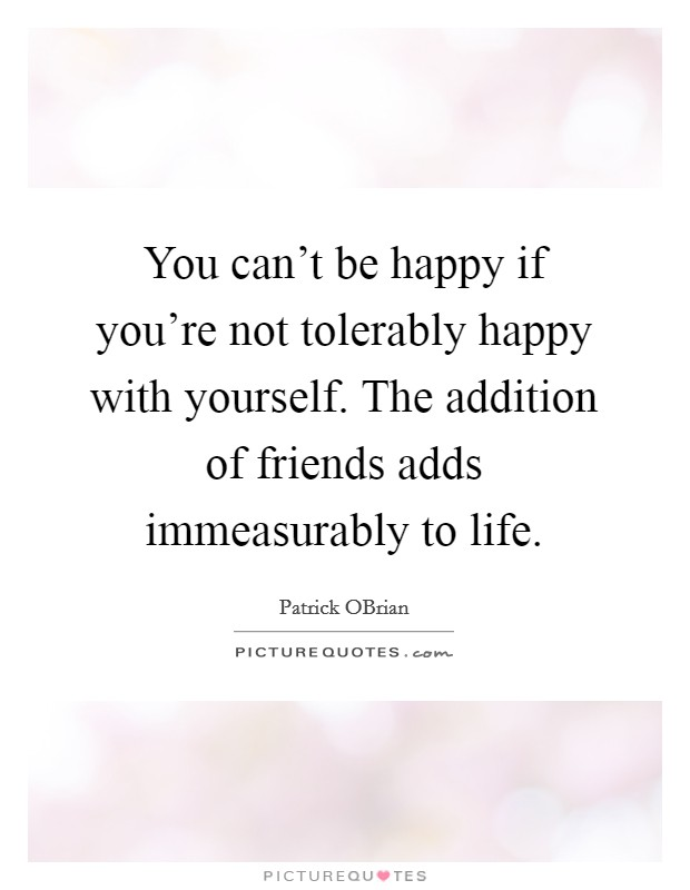 You can't be happy if you're not tolerably happy with yourself. The addition of friends adds immeasurably to life Picture Quote #1