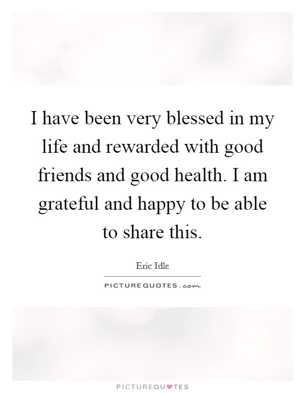 I have been very blessed in my life and rewarded with good friends and good health. I am grateful and happy to be able to share this. Picture Quote #1