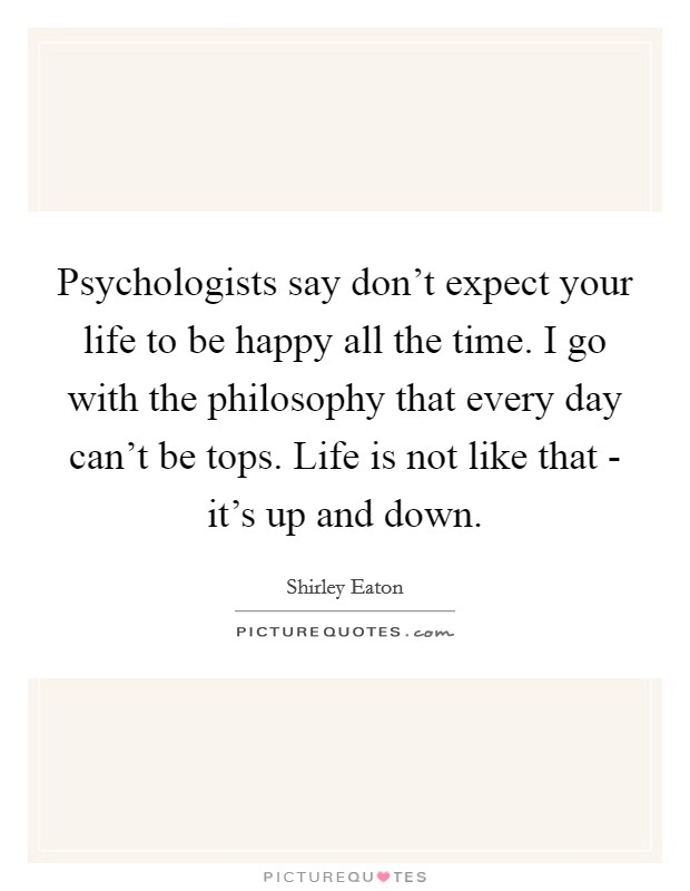 Psychologists say don't expect your life to be happy all the time. I go with the philosophy that every day can't be tops. Life is not like that - it's up and down Picture Quote #1