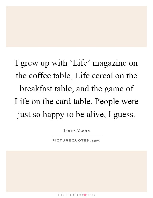 I grew up with 'Life' magazine on the coffee table, Life cereal on the breakfast table, and the game of Life on the card table. People were just so happy to be alive, I guess Picture Quote #1
