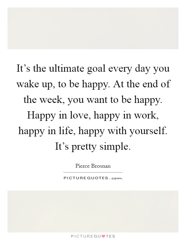 It's the ultimate goal every day you wake up, to be happy. At the end of the week, you want to be happy. Happy in love, happy in work, happy in life, happy with yourself. It's pretty simple Picture Quote #1