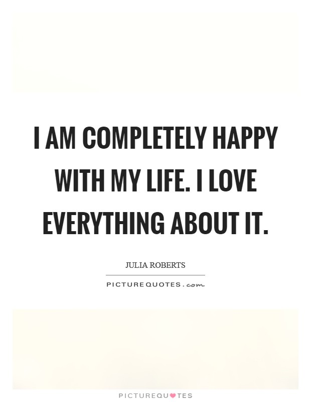I am completely happy with my life. I love everything about it Picture Quote #1