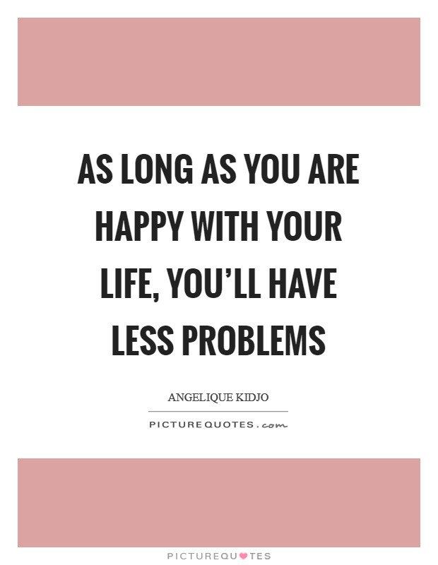 As long as you are happy with your life, you'll have less problems Picture Quote #1