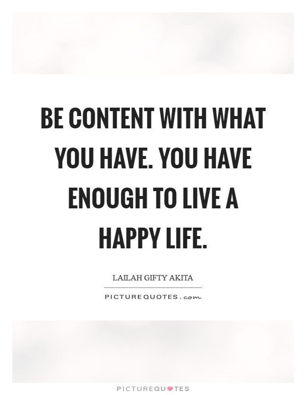 Be content with what you have. You have enough to live a happy life Picture Quote #1