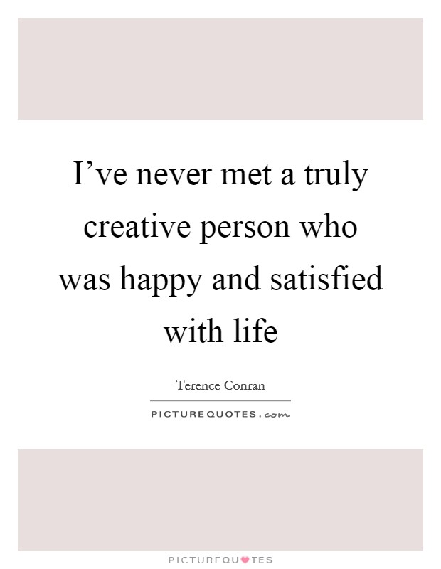 I've never met a truly creative person who was happy and satisfied with life Picture Quote #1