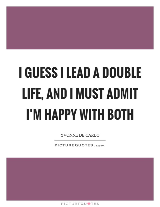 I guess I lead a double life, and I must admit I'm happy with both Picture Quote #1