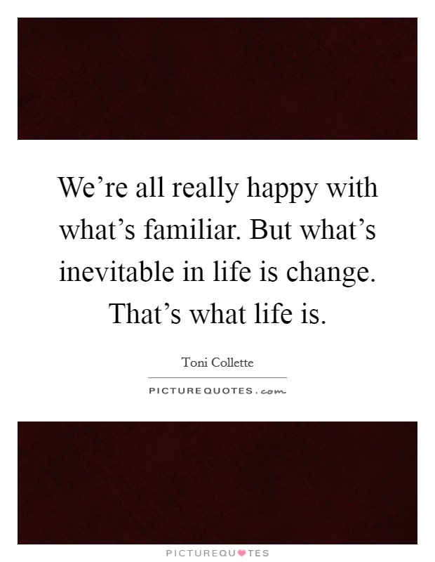 We're all really happy with what's familiar. But what's inevitable in life is change. That's what life is Picture Quote #1