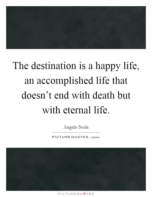 The destination is a happy life, an accomplished life that doesn't end with death but with eternal life Picture Quote #1