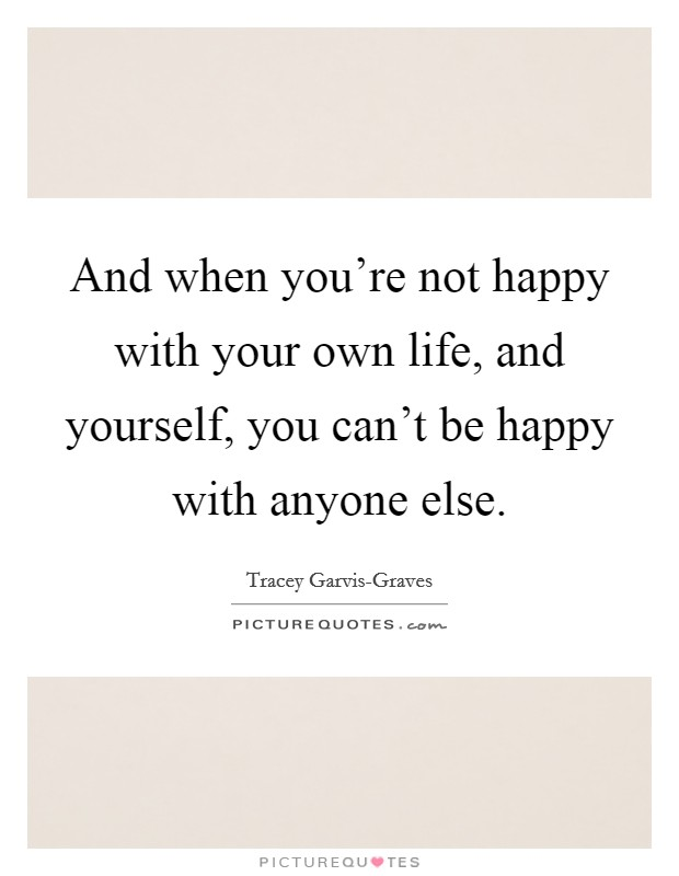 And when you're not happy with your own life, and yourself, you can't be happy with anyone else Picture Quote #1