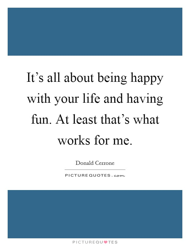 It's all about being happy with your life and having fun. At least that's what works for me Picture Quote #1