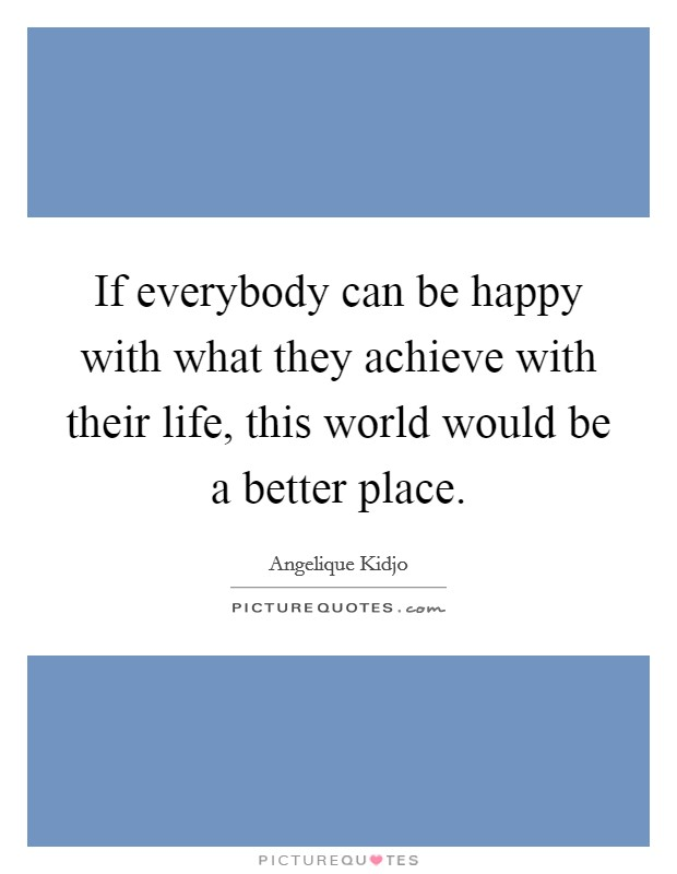 If everybody can be happy with what they achieve with their life, this world would be a better place Picture Quote #1