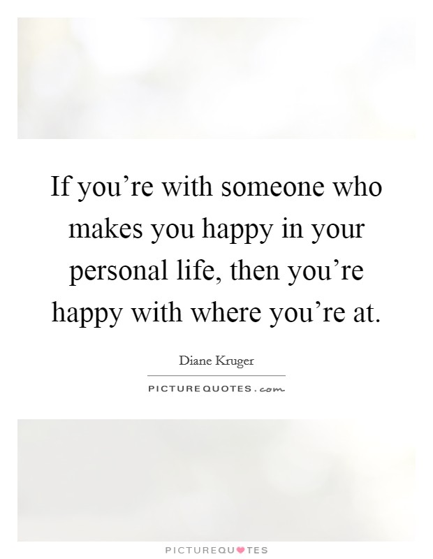 If you're with someone who makes you happy in your personal life, then you're happy with where you're at Picture Quote #1