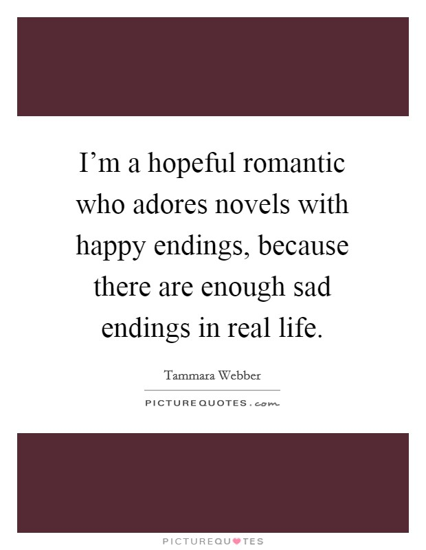 I'm a hopeful romantic who adores novels with happy endings, because there are enough sad endings in real life Picture Quote #1