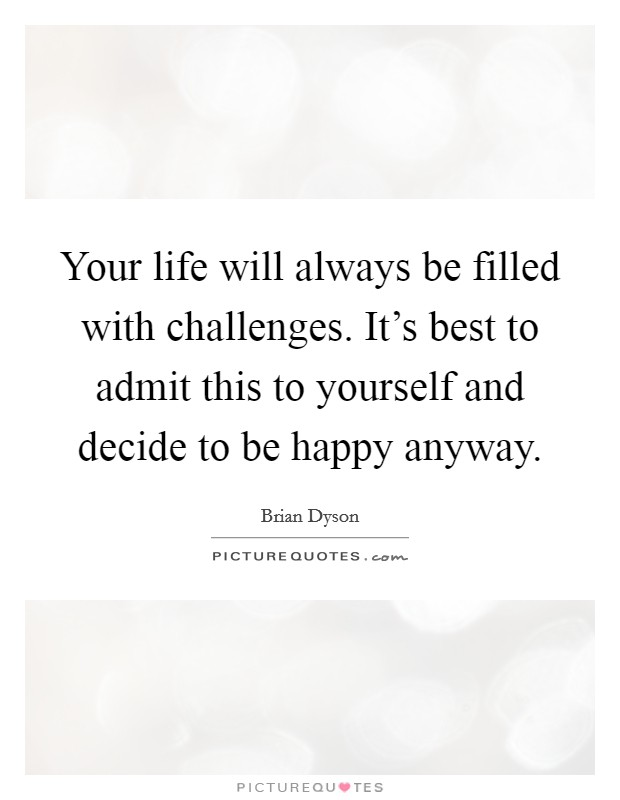 Your life will always be filled with challenges. It's best to admit this to yourself and decide to be happy anyway Picture Quote #1