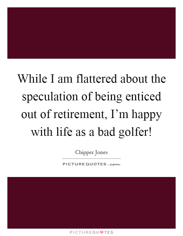 While I am flattered about the speculation of being enticed out of retirement, I'm happy with life as a bad golfer! Picture Quote #1