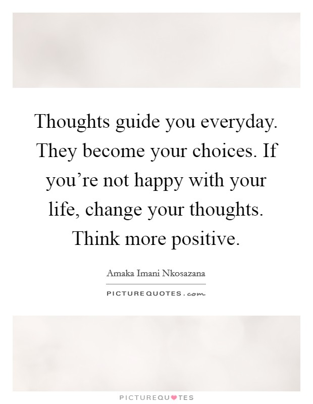 Thoughts guide you everyday. They become your choices. If you're not happy with your life, change your thoughts. Think more positive Picture Quote #1