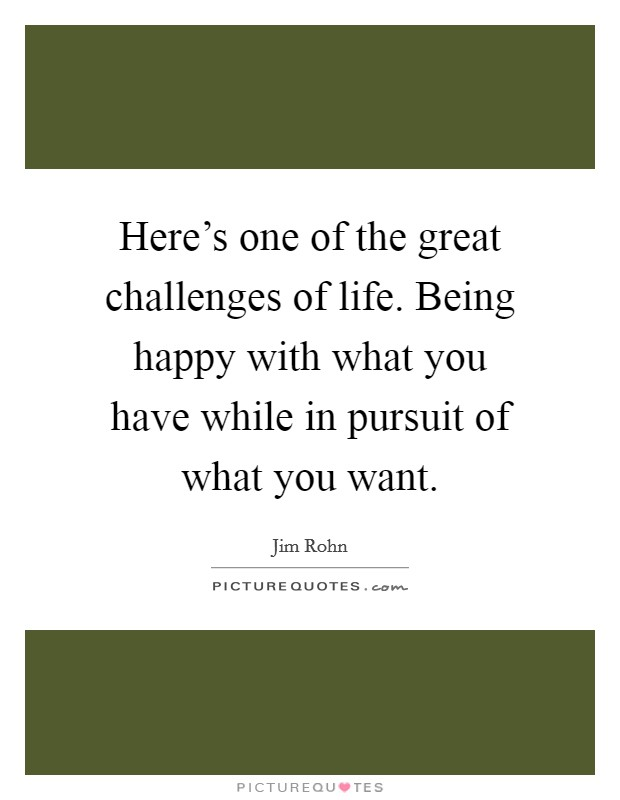 Here's one of the great challenges of life. Being happy with what you have while in pursuit of what you want Picture Quote #1