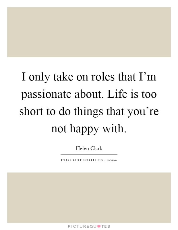 I only take on roles that I'm passionate about. Life is too short to do things that you're not happy with Picture Quote #1