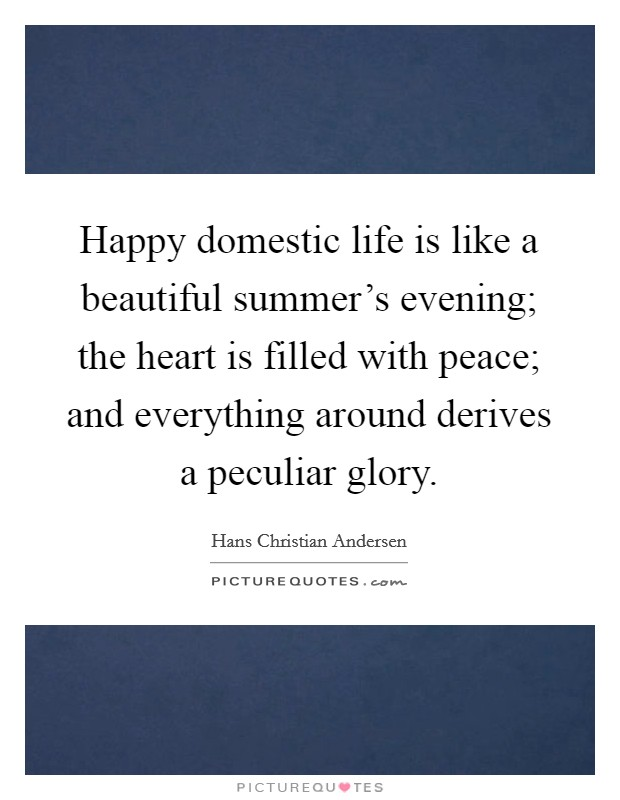 Happy domestic life is like a beautiful summer's evening; the heart is filled with peace; and everything around derives a peculiar glory Picture Quote #1