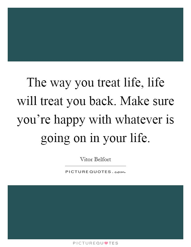 The way you treat life, life will treat you back. Make sure you're happy with whatever is going on in your life Picture Quote #1