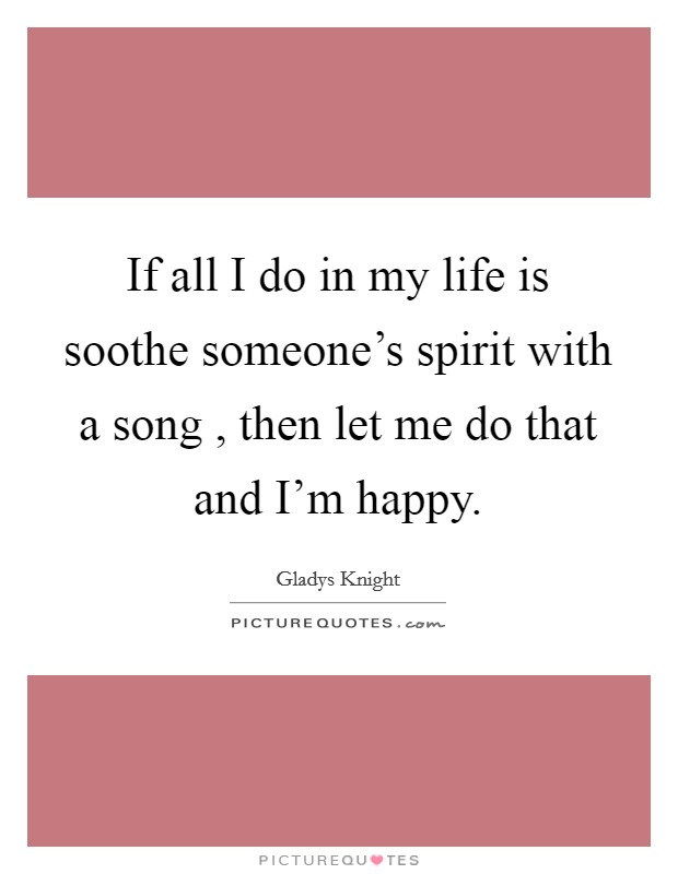 If all I do in my life is soothe someone's spirit with a song , then let me do that and I'm happy. Picture Quote #1
