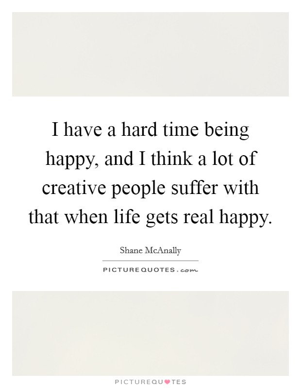 I have a hard time being happy, and I think a lot of creative people suffer with that when life gets real happy Picture Quote #1