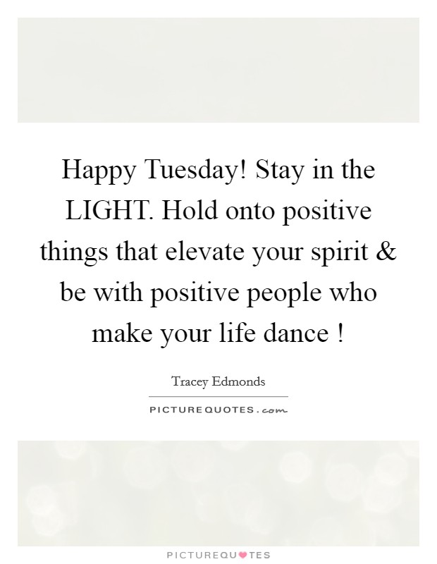 Happy Tuesday! Stay in the LIGHT. Hold onto positive things that elevate your spirit and be with positive people who make your life dance ! Picture Quote #1