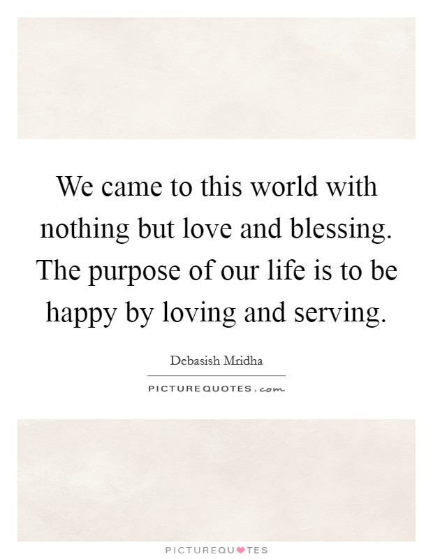 We came to this world with nothing but love and blessing. The purpose of our life is to be happy by loving and serving Picture Quote #1