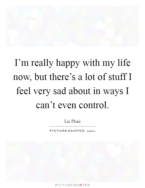 I'm really happy with my life now, but there's a lot of stuff I feel very sad about in ways I can't even control Picture Quote #1