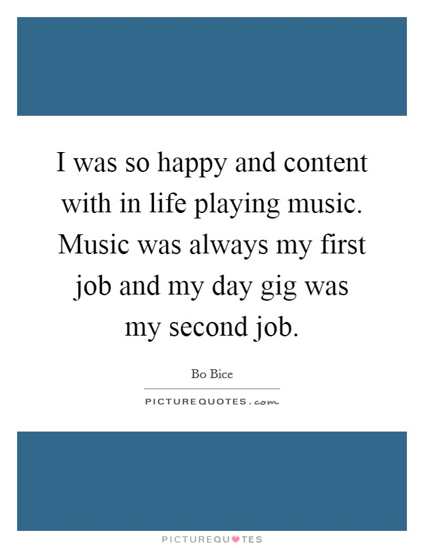 I was so happy and content with in life playing music. Music was always my first job and my day gig was my second job Picture Quote #1