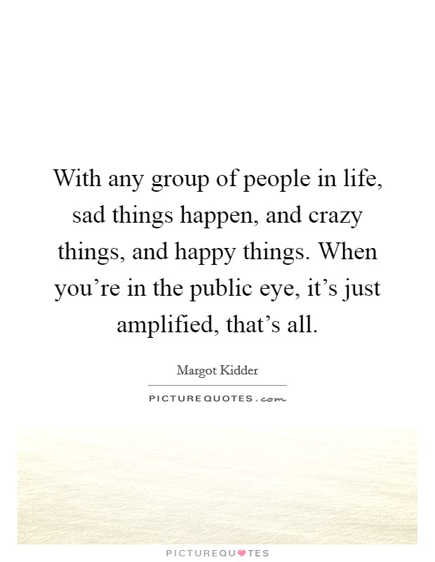 With any group of people in life, sad things happen, and crazy things, and happy things. When you're in the public eye, it's just amplified, that's all Picture Quote #1