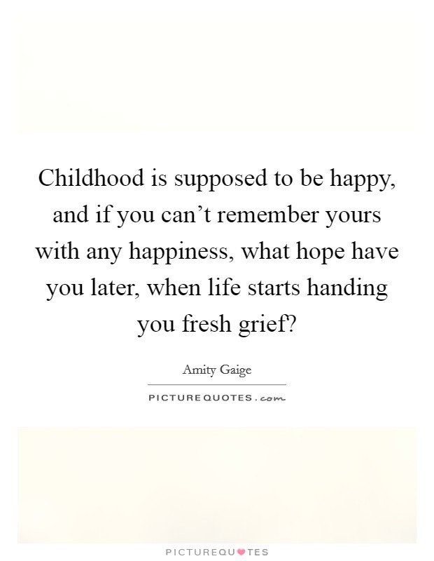 Childhood is supposed to be happy, and if you can't remember yours with any happiness, what hope have you later, when life starts handing you fresh grief? Picture Quote #1