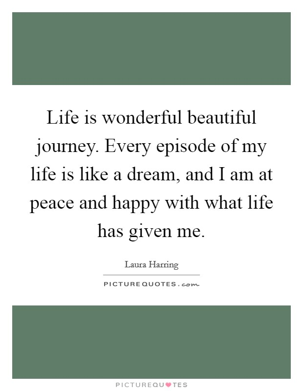 Life is wonderful beautiful journey. Every episode of my life is like a dream, and I am at peace and happy with what life has given me Picture Quote #1