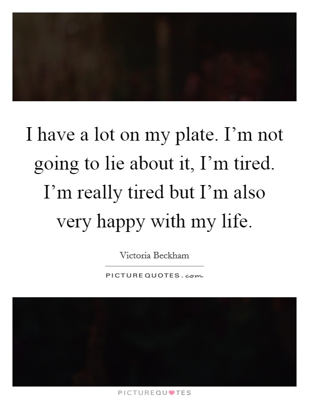 I have a lot on my plate. I'm not going to lie about it, I'm tired. I'm really tired but I'm also very happy with my life Picture Quote #1