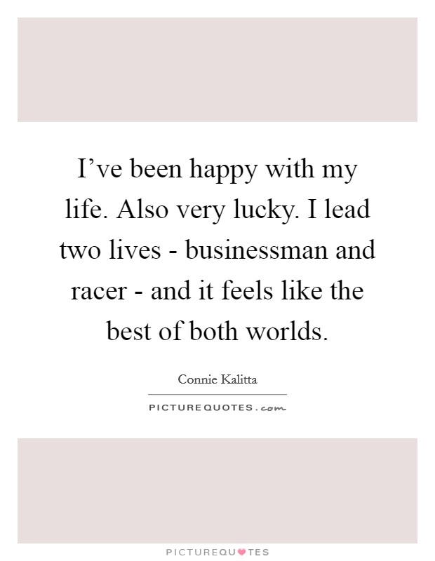 I've been happy with my life. Also very lucky. I lead two lives - businessman and racer - and it feels like the best of both worlds Picture Quote #1