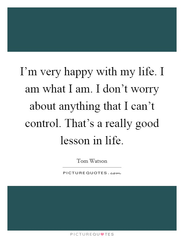 I'm very happy with my life. I am what I am. I don't worry about anything that I can't control. That's a really good lesson in life Picture Quote #1