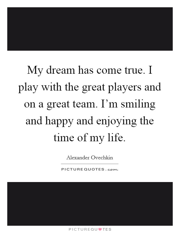 My dream has come true. I play with the great players and on a great team. I'm smiling and happy and enjoying the time of my life Picture Quote #1