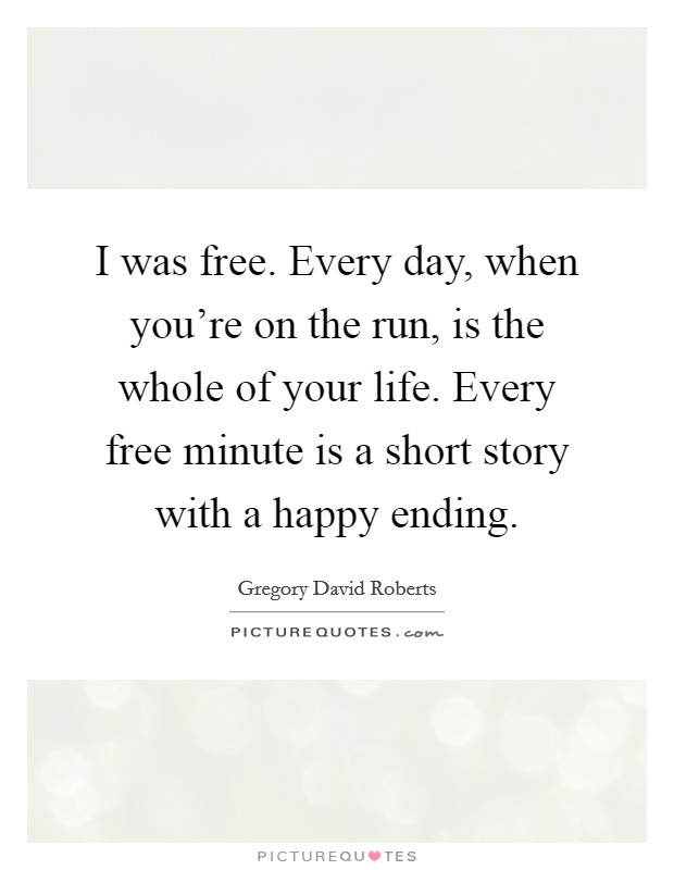 I was free. Every day, when you're on the run, is the whole of your life. Every free minute is a short story with a happy ending Picture Quote #1