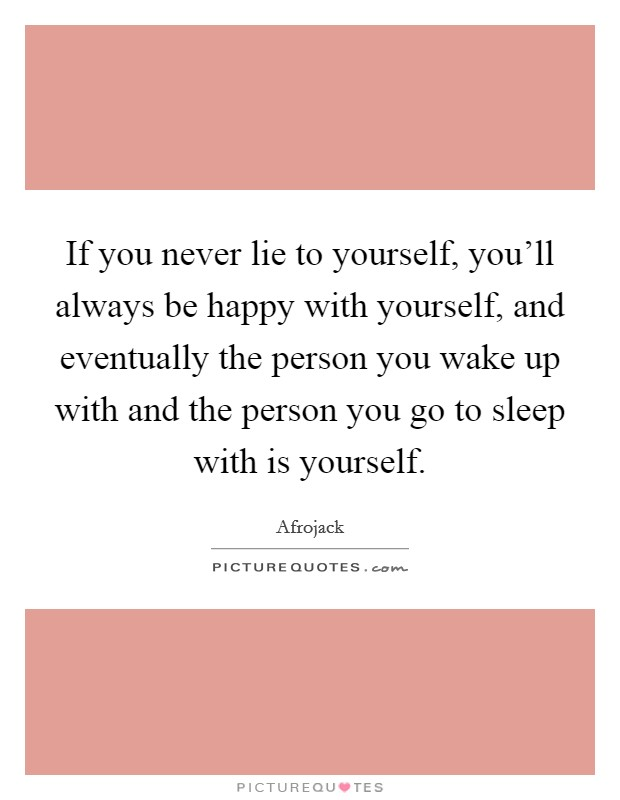 If you never lie to yourself, you'll always be happy with yourself, and eventually the person you wake up with and the person you go to sleep with is yourself Picture Quote #1