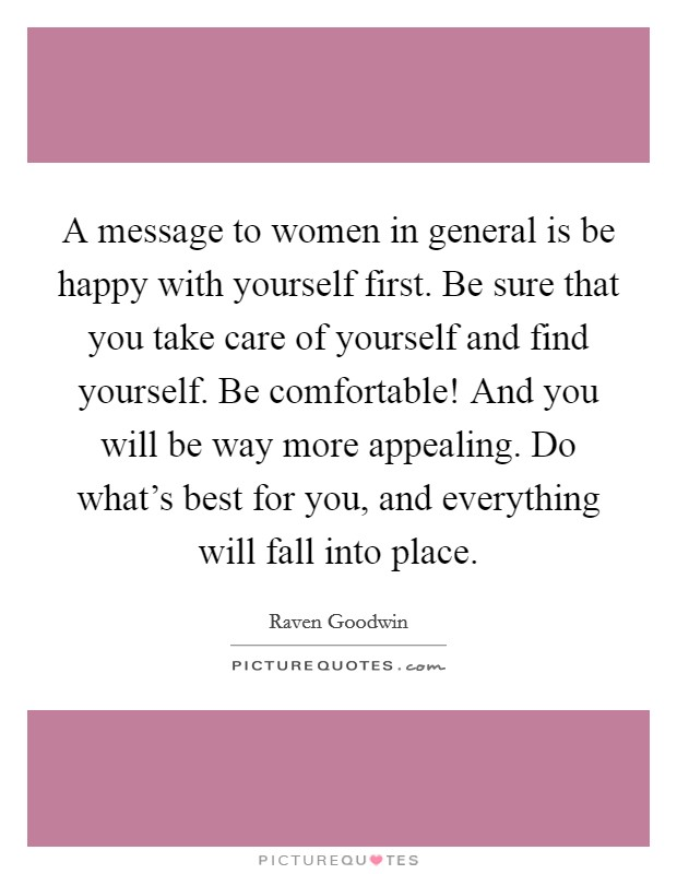 A message to women in general is be happy with yourself first. Be sure that you take care of yourself and find yourself. Be comfortable! And you will be way more appealing. Do what's best for you, and everything will fall into place Picture Quote #1